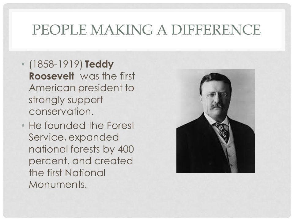 PEOPLE MAKING A DIFFERENCE (1858-1919) Teddy Roosevelt was the first American president to strongly support conservation. He founded the Forest Servic