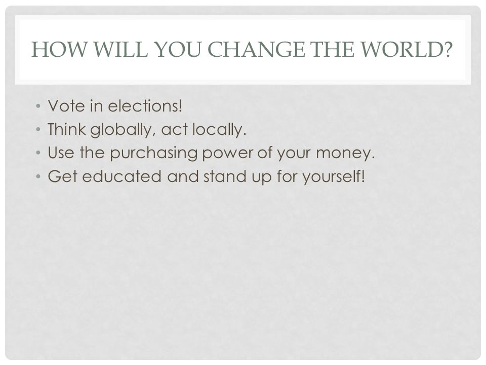 HOW WILL YOU CHANGE THE WORLD? Vote in elections! Think globally, act locally. Use the purchasing power of your money. Get educated and stand up for y