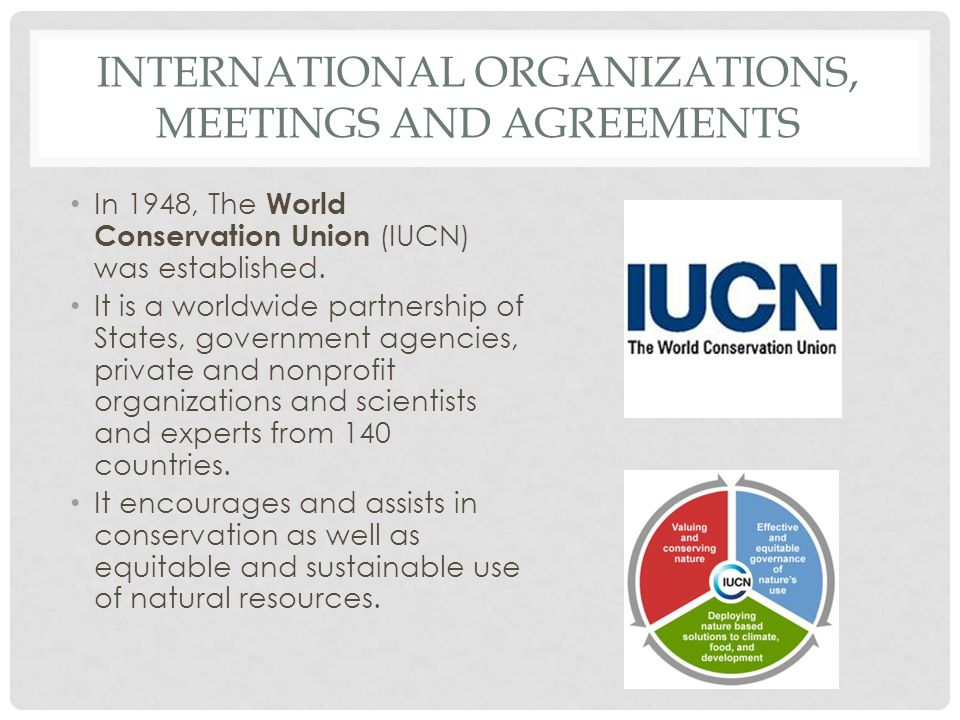 INTERNATIONAL ORGANIZATIONS, MEETINGS AND AGREEMENTS In 1948, The World Conservation Union (IUCN) was established. It is a worldwide partnership of St