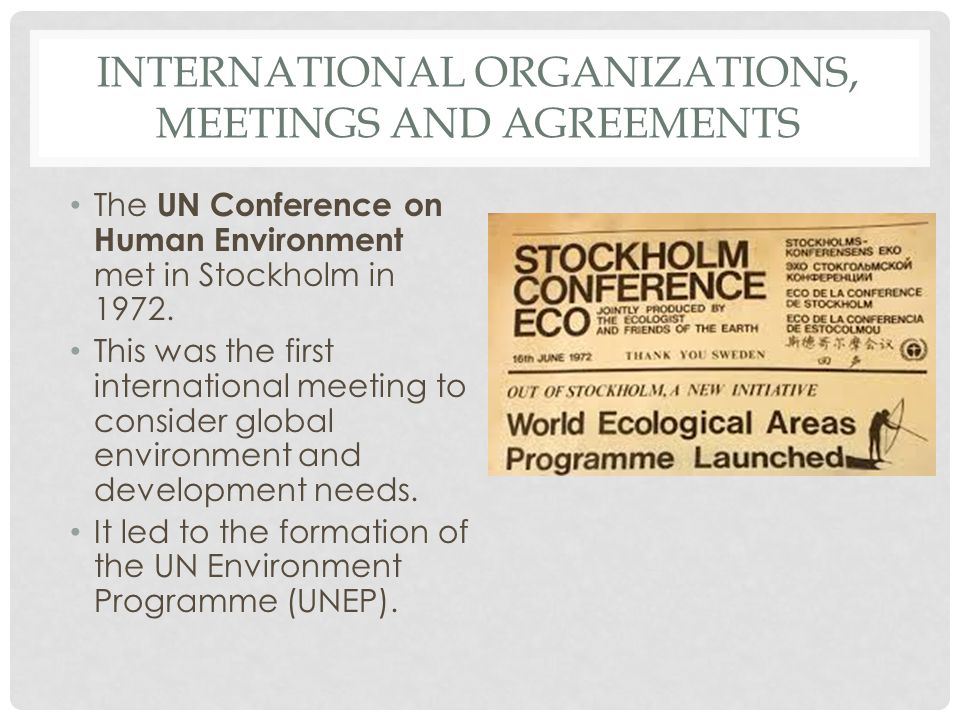 INTERNATIONAL ORGANIZATIONS, MEETINGS AND AGREEMENTS The UN Conference on Human Environment met in Stockholm in 1972. This was the first international