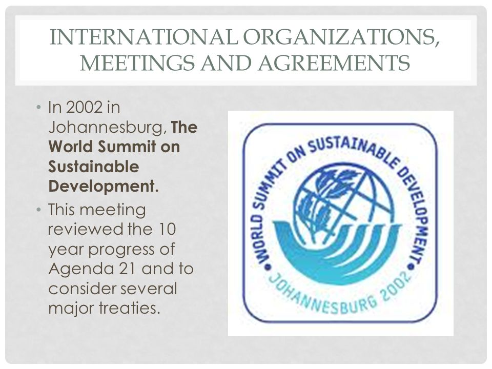 INTERNATIONAL ORGANIZATIONS, MEETINGS AND AGREEMENTS In 2002 in Johannesburg, The World Summit on Sustainable Development. This meeting reviewed the 1