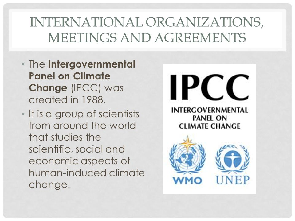INTERNATIONAL ORGANIZATIONS, MEETINGS AND AGREEMENTS The Intergovernmental Panel on Climate Change (IPCC) was created in 1988. It is a group of scient