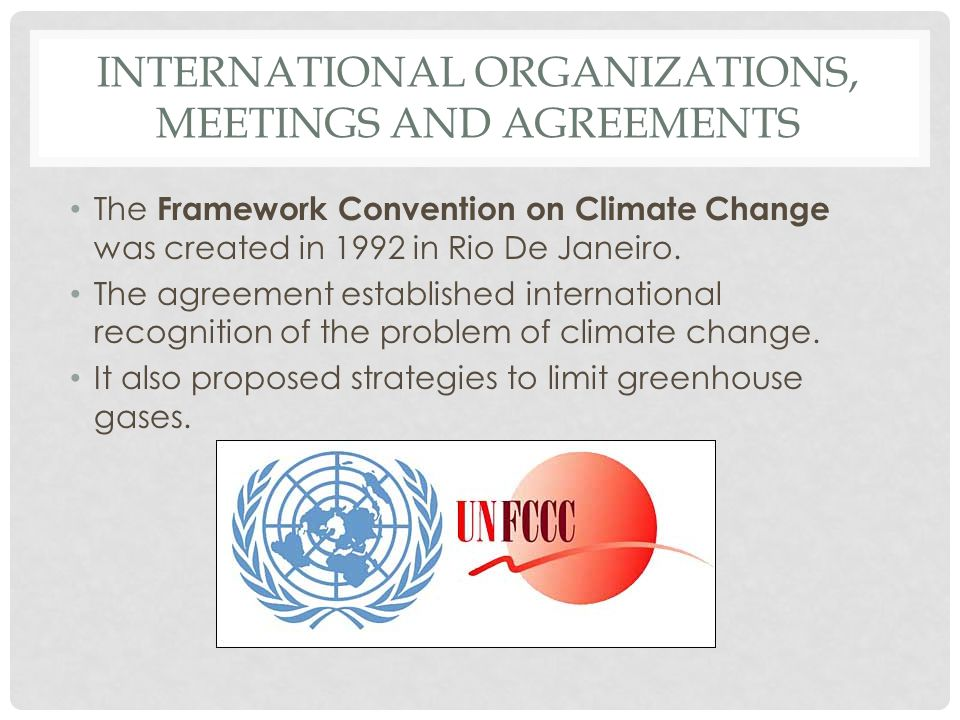 INTERNATIONAL ORGANIZATIONS, MEETINGS AND AGREEMENTS The Framework Convention on Climate Change was created in 1992 in Rio De Janeiro. The agreement e