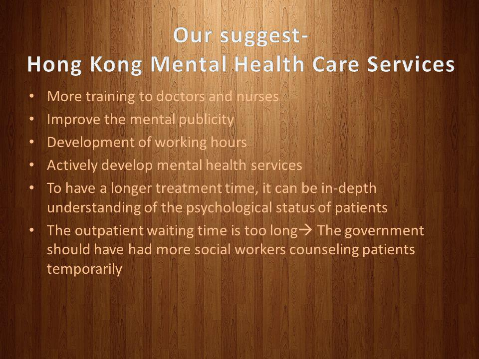More training to doctors and nurses Improve the mental publicity Development of working hours Actively develop mental health services To have a longer treatment time, it can be in-depth understanding of the psychological status of patients The outpatient waiting time is too long The government should have had more social workers counseling patients temporarily