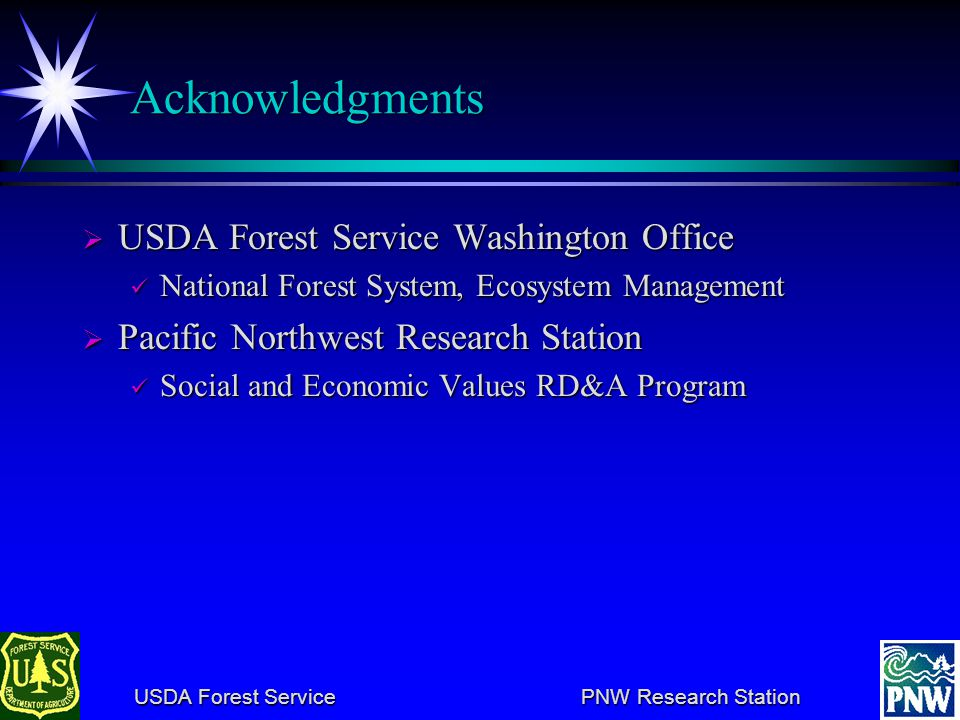 USDA Forest Service PNW Research Station USDA Forest Service PNW Research Station Acknowledgments USDA Forest Service Washington Office USDA Forest Service Washington Office National Forest System, Ecosystem Management National Forest System, Ecosystem Management Pacific Northwest Research Station Pacific Northwest Research Station Social and Economic Values RD&A Program Social and Economic Values RD&A Program