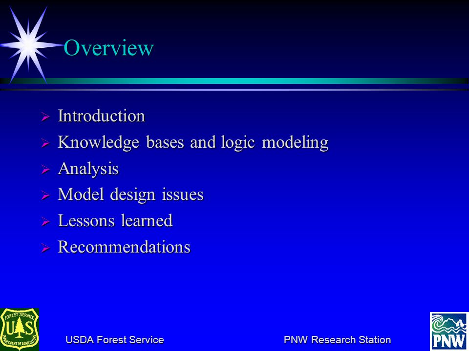 USDA Forest Service PNW Research Station USDA Forest Service PNW Research Station Overview Introduction Introduction Knowledge bases and logic modeling Knowledge bases and logic modeling Analysis Analysis Model design issues Model design issues Lessons learned Lessons learned Recommendations Recommendations