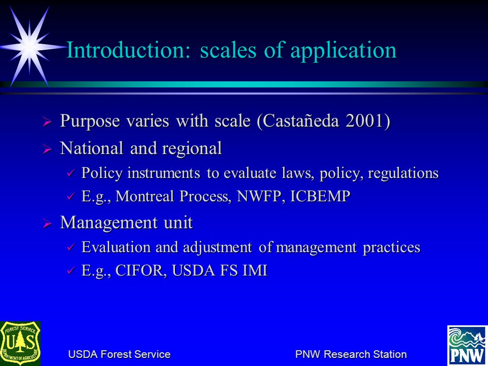 USDA Forest Service PNW Research Station USDA Forest Service PNW Research Station Introduction: scales of application Purpose varies with scale (Castañeda 2001) Purpose varies with scale (Castañeda 2001) National and regional National and regional Policy instruments to evaluate laws, policy, regulations Policy instruments to evaluate laws, policy, regulations E.g., Montreal Process, NWFP, ICBEMP E.g., Montreal Process, NWFP, ICBEMP Management unit Management unit Evaluation and adjustment of management practices Evaluation and adjustment of management practices E.g., CIFOR, USDA FS IMI E.g., CIFOR, USDA FS IMI