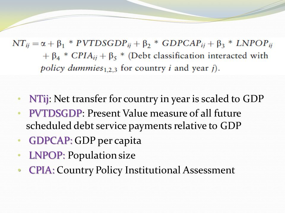NTij NTij: Net transfer for country in year is scaled to GDP PVTDSGDP PVTDSGDP: Present Value measure of all future scheduled debt service payments relative to GDP GDPCAP: GDPCAP: GDP per capita LNPOP: LNPOP: Population size CPIA: CPIA: Country Policy Institutional Assessment