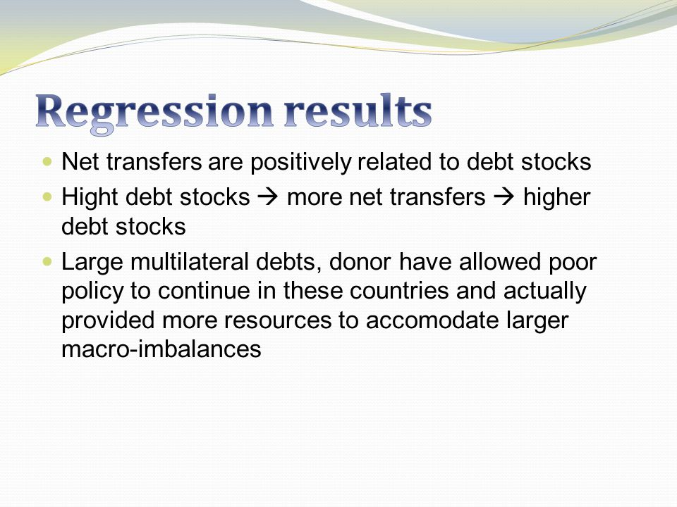 Net transfers are positively related to debt stocks Hight debt stocks more net transfers higher debt stocks Large multilateral debts, donor have allowed poor policy to continue in these countries and actually provided more resources to accomodate larger macro-imbalances