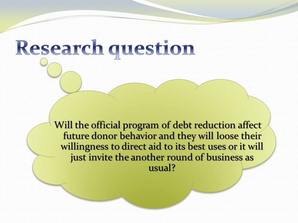 Will the official program of debt reduction affect future donor behavior and they will loose their willingness to direct aid to its best uses or it will just invite the another round of business as usual