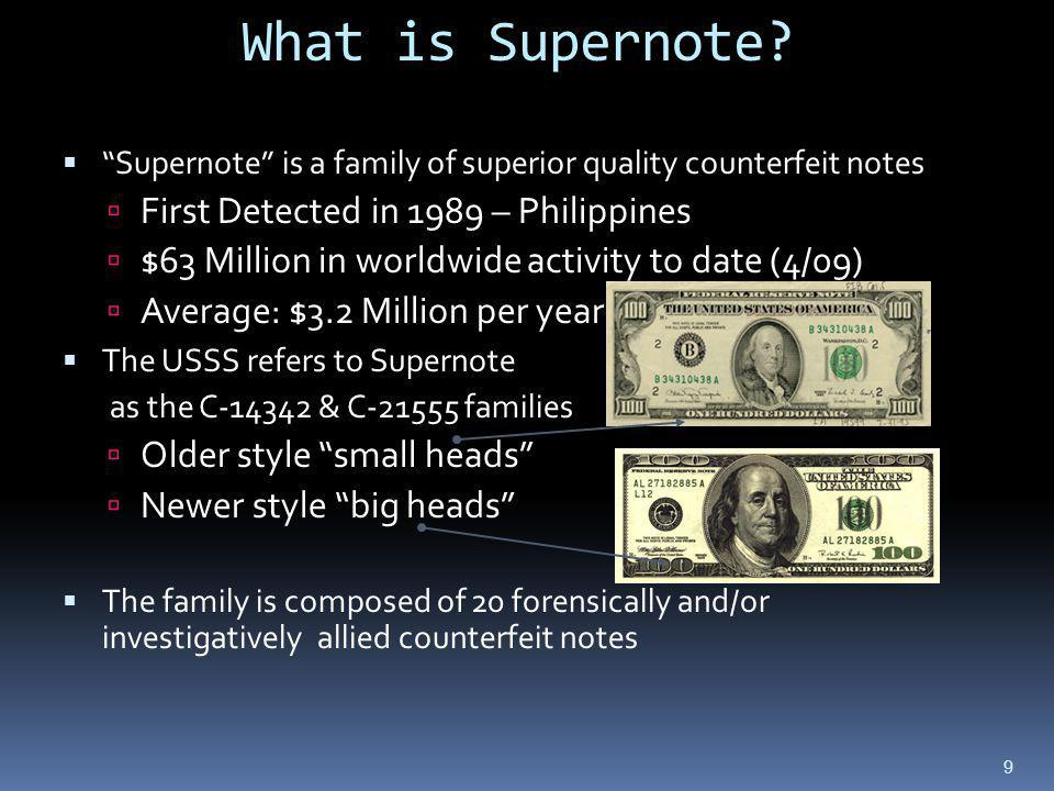 Supernote is a family of superior quality counterfeit notes First Detected in 1989 – Philippines $63 Million in worldwide activity to date (4/09) Average: $3.2 Million per year The USSS refers to Supernote as the C-14342 & C-21555 families Older style small heads Newer style big heads The family is composed of 20 forensically and/or investigatively allied counterfeit notes 9