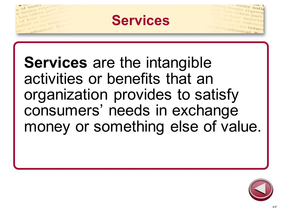 Services Services are the intangible activities or benefits that an organization provides to satisfy consumers needs in exchange money or something el