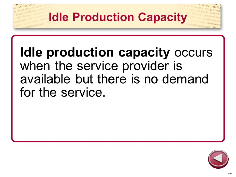 Idle Production Capacity Idle production capacity occurs when the service provider is available but there is no demand for the service. 9-61