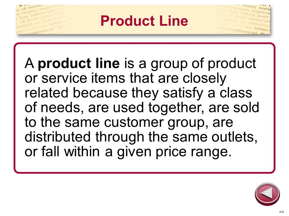 Product Line A product line is a group of product or service items that are closely related because they satisfy a class of needs, are used together,