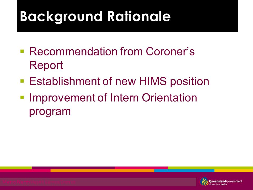 Metro North Health Service District Recommendation from Coroners Report Establishment of new HIMS position Improvement of Intern Orientation program Background Rationale
