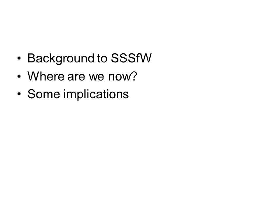 Background to SSSfW Where are we now Some implications