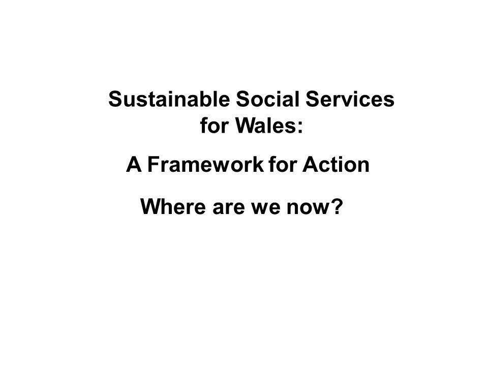 GwasanaethaueffeithiolargyfercalonwerddCymru Efficient services for the green heart of Wales Sustainable Social Services for Wales: A Framework for Action Where are we now