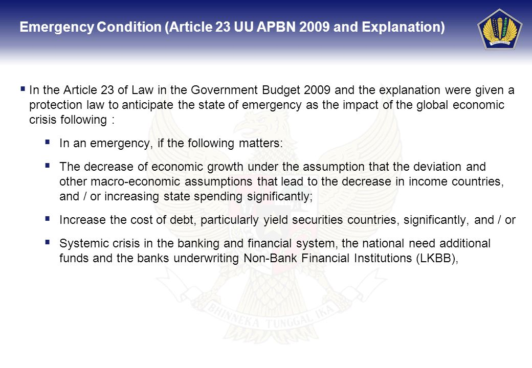 In the Article 23 of Law in the Government Budget 2009 and the explanation were given a protection law to anticipate the state of emergency as the impact of the global economic crisis following : In an emergency, if the following matters: The decrease of economic growth under the assumption that the deviation and other macro-economic assumptions that lead to the decrease in income countries, and / or increasing state spending significantly; Increase the cost of debt, particularly yield securities countries, significantly, and / or Systemic crisis in the banking and financial system, the national need additional funds and the banks underwriting Non-Bank Financial Institutions (LKBB), Emergency Condition (Article 23 UU APBN 2009 and Explanation)