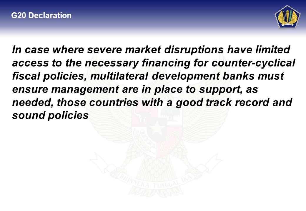 G20 Declaration In case where severe market disruptions have limited access to the necessary financing for counter-cyclical fiscal policies, multilateral development banks must ensure management are in place to support, as needed, those countries with a good track record and sound policies
