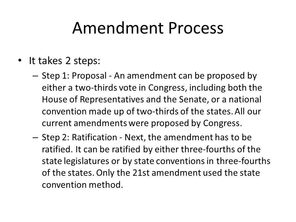 Amendment Process It takes 2 steps: – Step 1: Proposal - An amendment can be proposed by either a two-thirds vote in Congress, including both the Hous