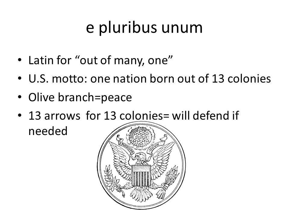 e pluribus unum Latin for out of many, one U.S. motto: one nation born out of 13 colonies Olive branch=peace 13 arrows for 13 colonies= will defend if