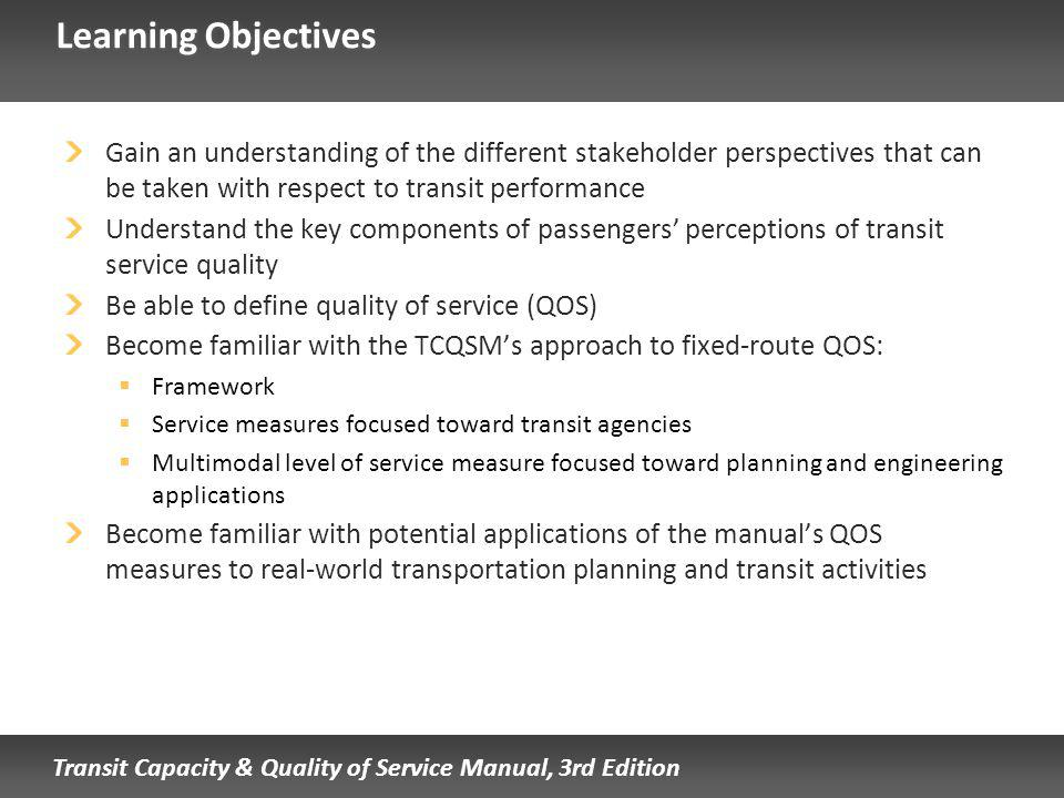 Transit Capacity & Quality of Service Manual, 3rd Edition Learning Objectives Gain an understanding of the different stakeholder perspectives that can be taken with respect to transit performance Understand the key components of passengers perceptions of transit service quality Be able to define quality of service (QOS) Become familiar with the TCQSMs approach to fixed-route QOS: Framework Service measures focused toward transit agencies Multimodal level of service measure focused toward planning and engineering applications Become familiar with potential applications of the manuals QOS measures to real-world transportation planning and transit activities