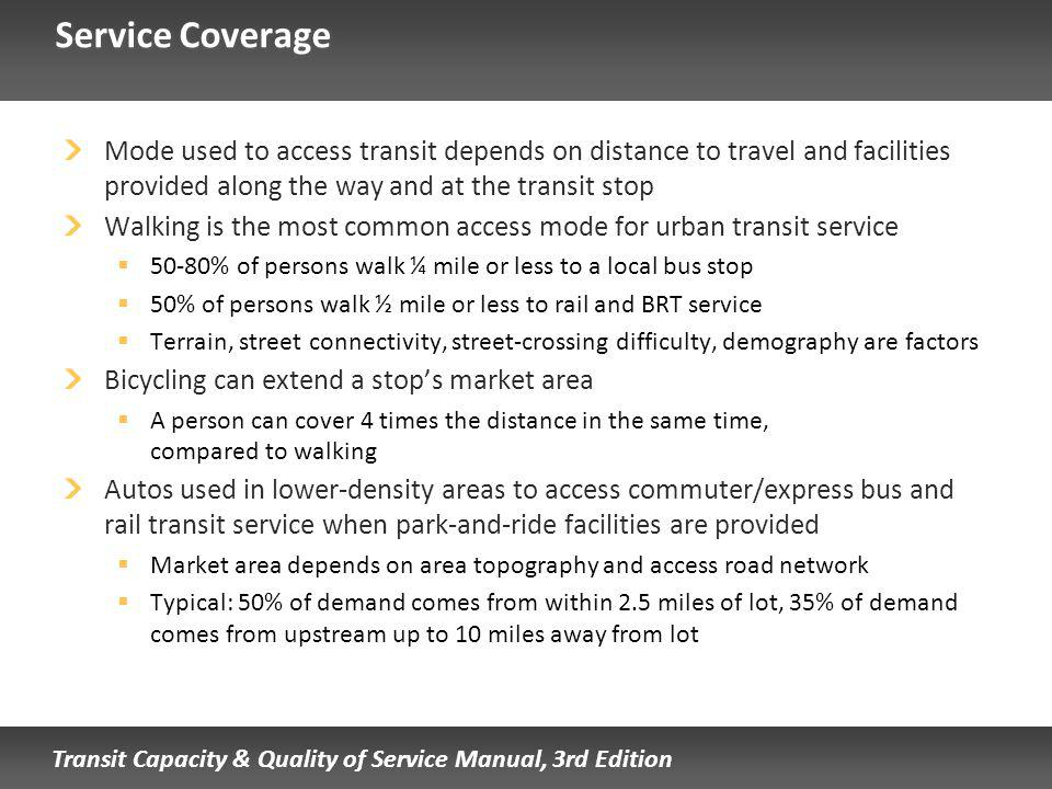 Transit Capacity & Quality of Service Manual, 3rd Edition Service Coverage Mode used to access transit depends on distance to travel and facilities provided along the way and at the transit stop Walking is the most common access mode for urban transit service 50-80% of persons walk ¼ mile or less to a local bus stop 50% of persons walk ½ mile or less to rail and BRT service Terrain, street connectivity, street-crossing difficulty, demography are factors Bicycling can extend a stops market area A person can cover 4 times the distance in the same time, compared to walking Autos used in lower-density areas to access commuter/express bus and rail transit service when park-and-ride facilities are provided Market area depends on area topography and access road network Typical: 50% of demand comes from within 2.5 miles of lot, 35% of demand comes from upstream up to 10 miles away from lot