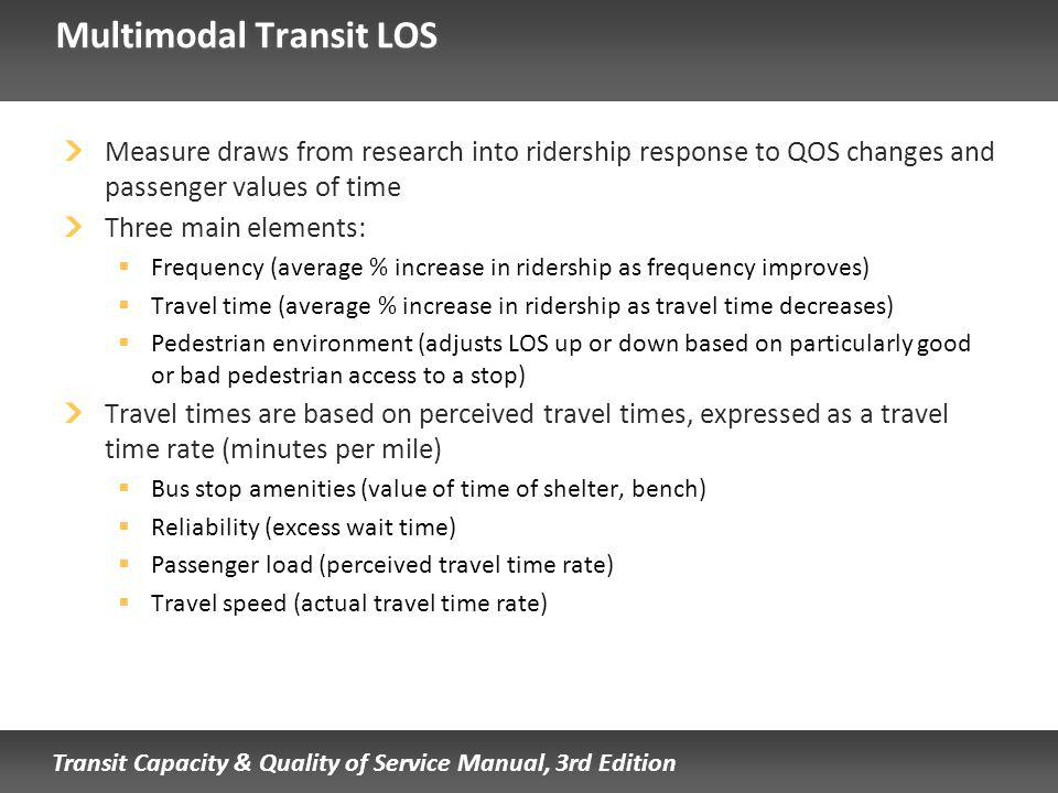 Transit Capacity & Quality of Service Manual, 3rd Edition Multimodal Transit LOS Measure draws from research into ridership response to QOS changes and passenger values of time Three main elements: Frequency (average % increase in ridership as frequency improves) Travel time (average % increase in ridership as travel time decreases) Pedestrian environment (adjusts LOS up or down based on particularly good or bad pedestrian access to a stop) Travel times are based on perceived travel times, expressed as a travel time rate (minutes per mile) Bus stop amenities (value of time of shelter, bench) Reliability (excess wait time) Passenger load (perceived travel time rate) Travel speed (actual travel time rate)