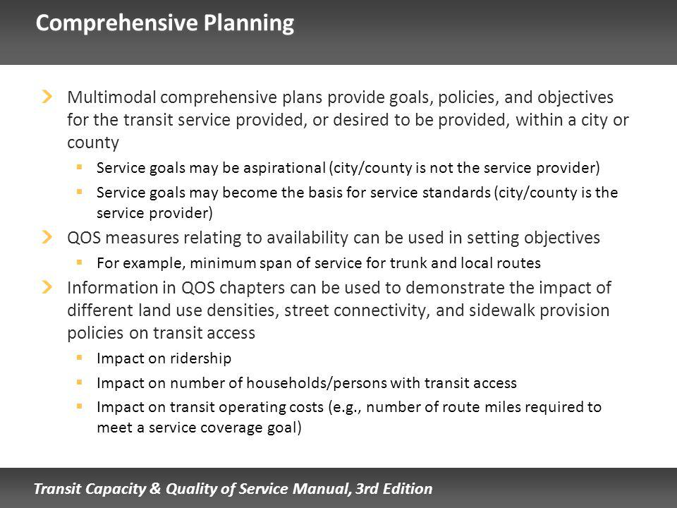 Transit Capacity & Quality of Service Manual, 3rd Edition Comprehensive Planning Multimodal comprehensive plans provide goals, policies, and objectives for the transit service provided, or desired to be provided, within a city or county Service goals may be aspirational (city/county is not the service provider) Service goals may become the basis for service standards (city/county is the service provider) QOS measures relating to availability can be used in setting objectives For example, minimum span of service for trunk and local routes Information in QOS chapters can be used to demonstrate the impact of different land use densities, street connectivity, and sidewalk provision policies on transit access Impact on ridership Impact on number of households/persons with transit access Impact on transit operating costs (e.g., number of route miles required to meet a service coverage goal)