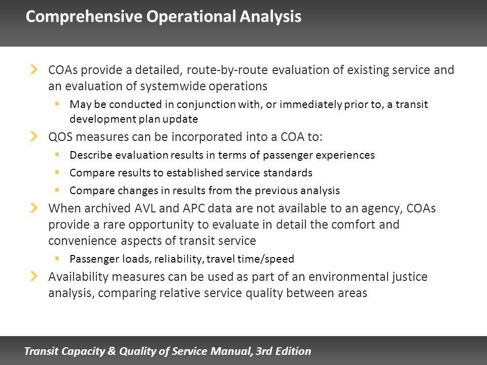 Transit Capacity & Quality of Service Manual, 3rd Edition Comprehensive Operational Analysis COAs provide a detailed, route-by-route evaluation of existing service and an evaluation of systemwide operations May be conducted in conjunction with, or immediately prior to, a transit development plan update QOS measures can be incorporated into a COA to: Describe evaluation results in terms of passenger experiences Compare results to established service standards Compare changes in results from the previous analysis When archived AVL and APC data are not available to an agency, COAs provide a rare opportunity to evaluate in detail the comfort and convenience aspects of transit service Passenger loads, reliability, travel time/speed Availability measures can be used as part of an environmental justice analysis, comparing relative service quality between areas