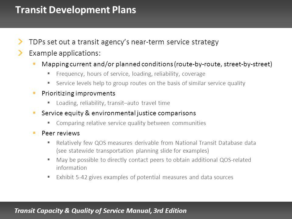 Transit Capacity & Quality of Service Manual, 3rd Edition Transit Development Plans TDPs set out a transit agencys near-term service strategy Example applications: Mapping current and/or planned conditions (route-by-route, street-by-street) Frequency, hours of service, loading, reliability, coverage Service levels help to group routes on the basis of similar service quality Prioritizing improvments Loading, reliability, transit–auto travel time Service equity & environmental justice comparisons Comparing relative service quality between communities Peer reviews Relatively few QOS measures derivable from National Transit Database data (see statewide transportation planning slide for examples) May be possible to directly contact peers to obtain additional QOS-related information Exhibit 5-42 gives examples of potential measures and data sources