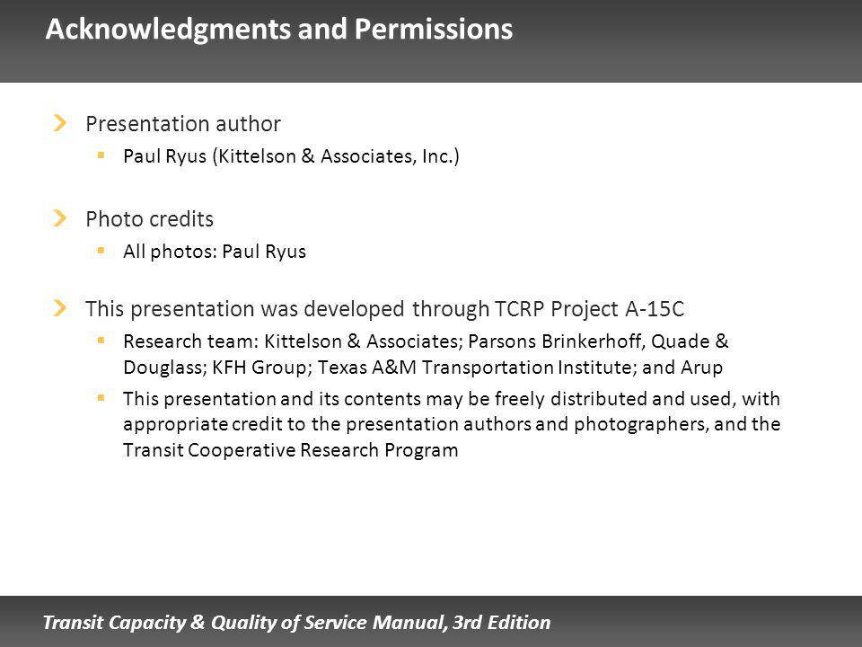 Transit Capacity & Quality of Service Manual, 3rd Edition Acknowledgments and Permissions Presentation author Paul Ryus (Kittelson & Associates, Inc.) Photo credits All photos: Paul Ryus This presentation was developed through TCRP Project A-15C Research team: Kittelson & Associates; Parsons Brinkerhoff, Quade & Douglass; KFH Group; Texas A&M Transportation Institute; and Arup This presentation and its contents may be freely distributed and used, with appropriate credit to the presentation authors and photographers, and the Transit Cooperative Research Program