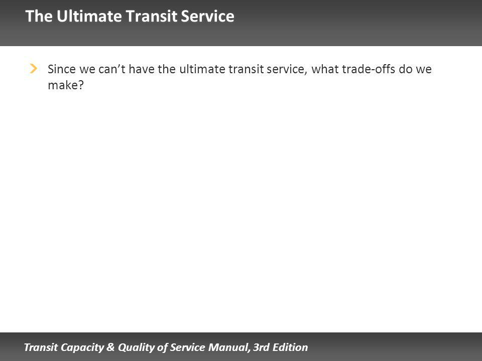 Transit Capacity & Quality of Service Manual, 3rd Edition The Ultimate Transit Service Since we cant have the ultimate transit service, what trade-offs do we make