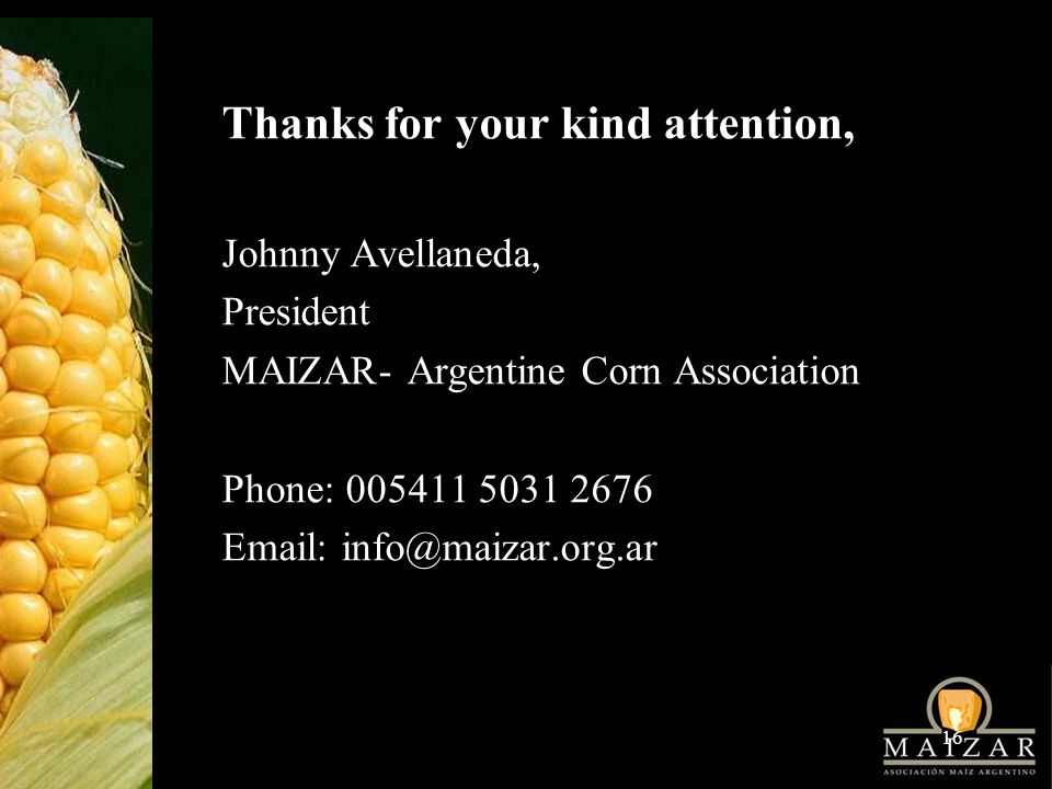 16 Thanks for your kind attention, Johnny Avellaneda, President MAIZAR- Argentine Corn Association Phone:
