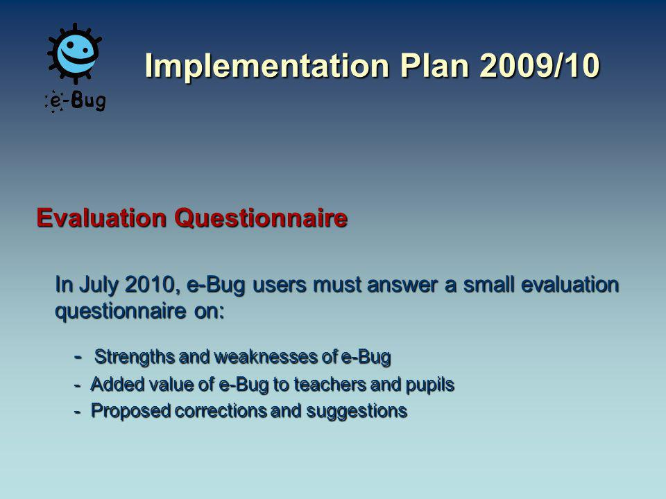 Evaluation Questionnaire In July 2010, e-Bug users must answer a small evaluation questionnaire on: - Strengths and weaknesses of e-Bug - Added value of e-Bug to teachers and pupils - Proposed corrections and suggestions Implementation Plan 2009/10