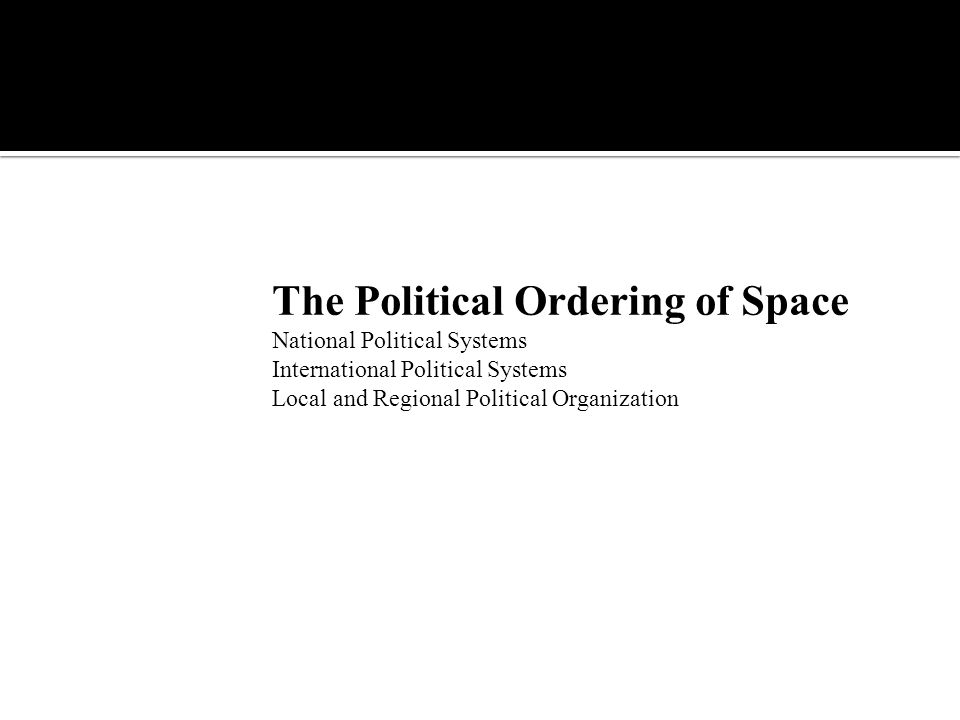 The Political Ordering of Space National Political Systems International Political Systems Local and Regional Political Organization