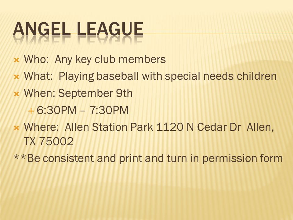 Who: Any key club members What: Playing baseball with special needs children When: September 9th 6:30PM – 7:30PM Where: Allen Station Park 1120 N Cedar Dr Allen, TX 75002 **Be consistent and print and turn in permission form