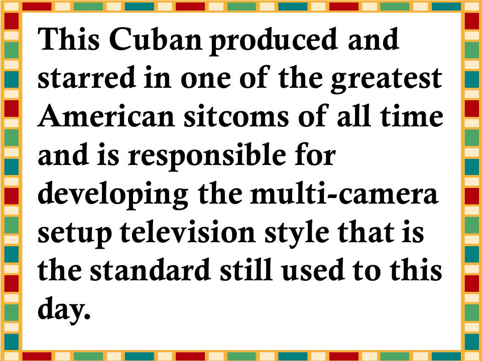 This Cuban produced and starred in one of the greatest American sitcoms of all time and is responsible for developing the multi-camera setup television style that is the standard still used to this day.