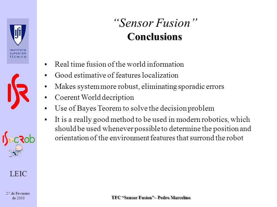 TFC Sensor Fusion– Pedro Marcelino LEIC 27 de Fevereiro de 2003 Conclusions Sensor Fusion Conclusions Real time fusion of the world information Good estimative of features localization Makes system more robust, eliminating sporadic errors Coerent World decription Use of Bayes Teorem to solve the decision problem It is a really good method to be used in modern robotics, which should be used whenever possible to determine the position and orientation of the environment features that surrond the robot