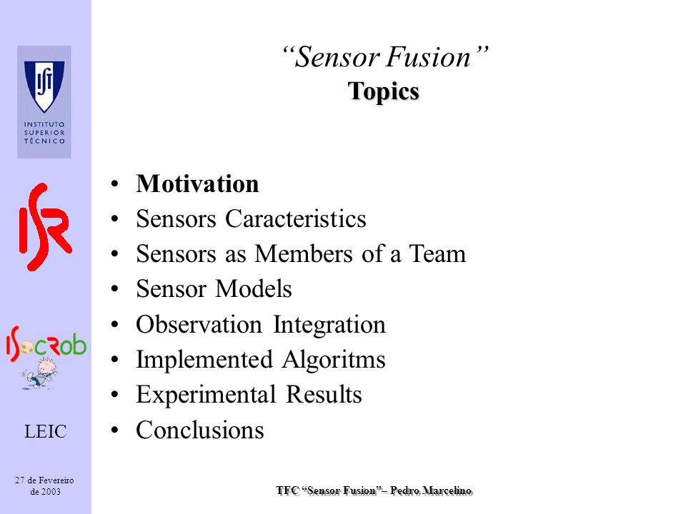 TFC Sensor Fusion– Pedro Marcelino LEIC 27 de Fevereiro de 2003 Each feature is represented as with a gauss distribuition Mean Variance Angle with central axis Distance to feature New variance results from the perspective transformation to a global frame State Model Sensor Fusion State Model