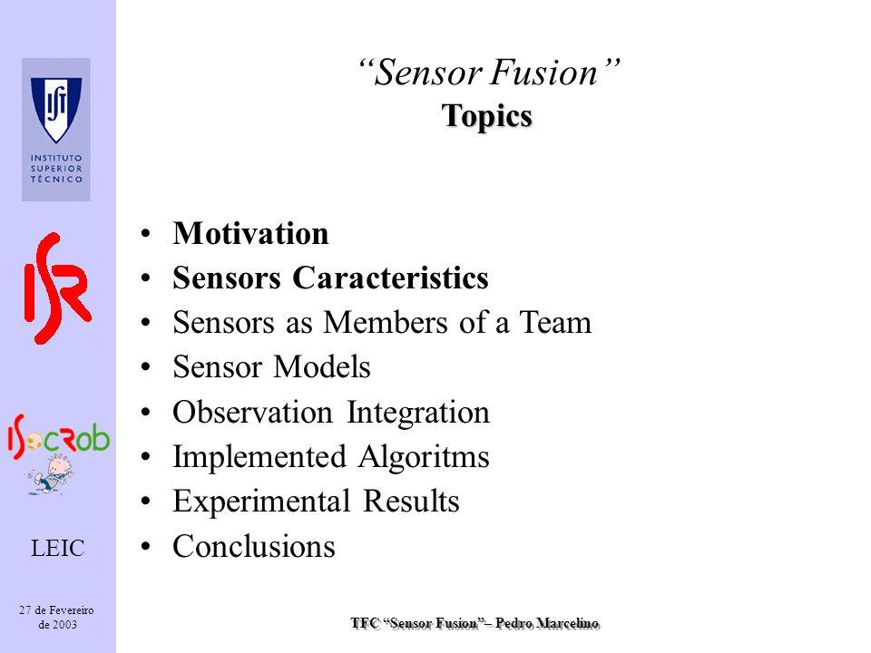 TFC Sensor Fusion– Pedro Marcelino LEIC 27 de Fevereiro de 2003 Topics Sensor Fusion Topics Motivation Sensors Caracteristics Sensors as Members of a Team Sensor Models Observation Integration Implemented Algoritms Experimental Results Conclusions