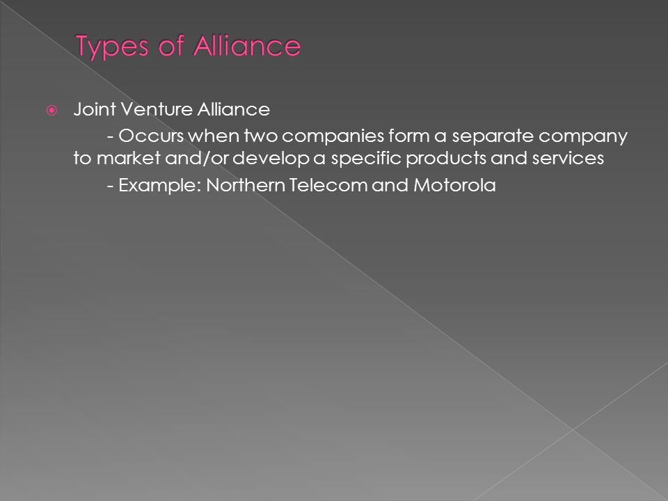 Joint Venture Alliance - Occurs when two companies form a separate company to market and/or develop a specific products and services - Example: Northern Telecom and Motorola