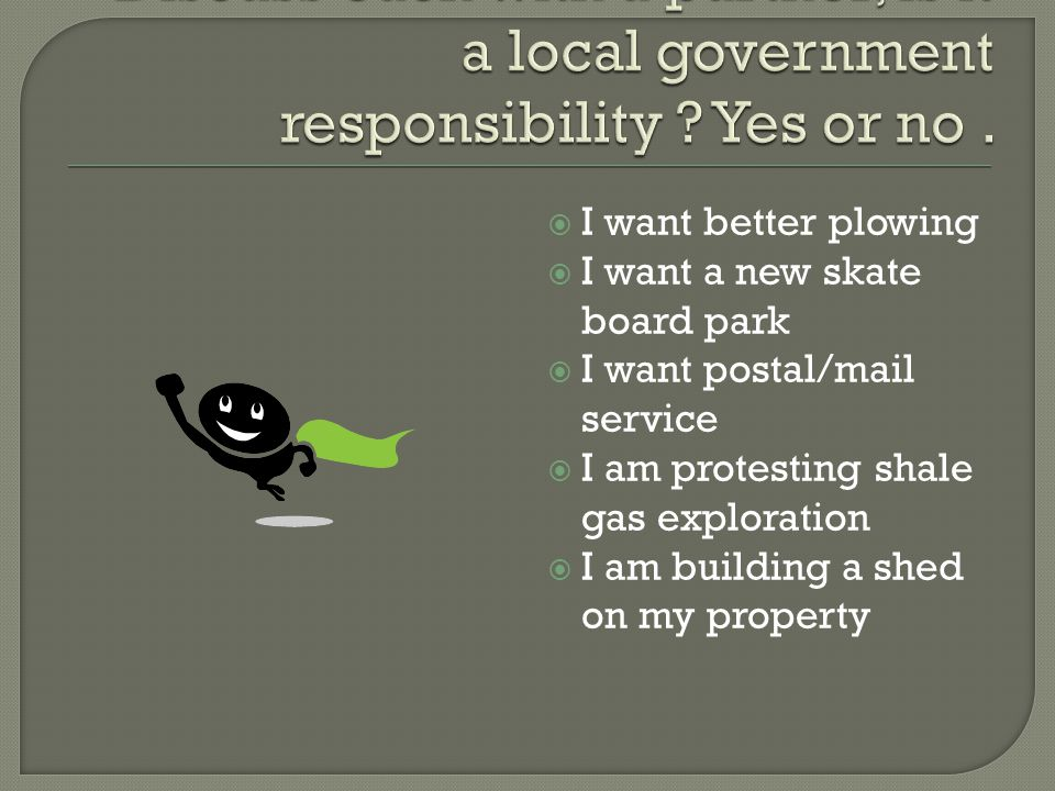I want better plowing I want a new skate board park I want postal/mail service I am protesting shale gas exploration I am building a shed on my property