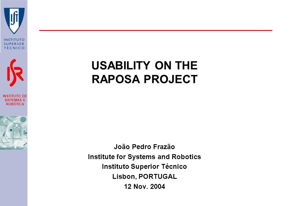 INSTITUTO DE SISTEMAS E ROBÓTICA USABILITY ON THE RAPOSA PROJECT João Pedro Frazão Institute for Systems and Robotics Instituto Superior Técnico Lisbon, PORTUGAL 12 Nov.