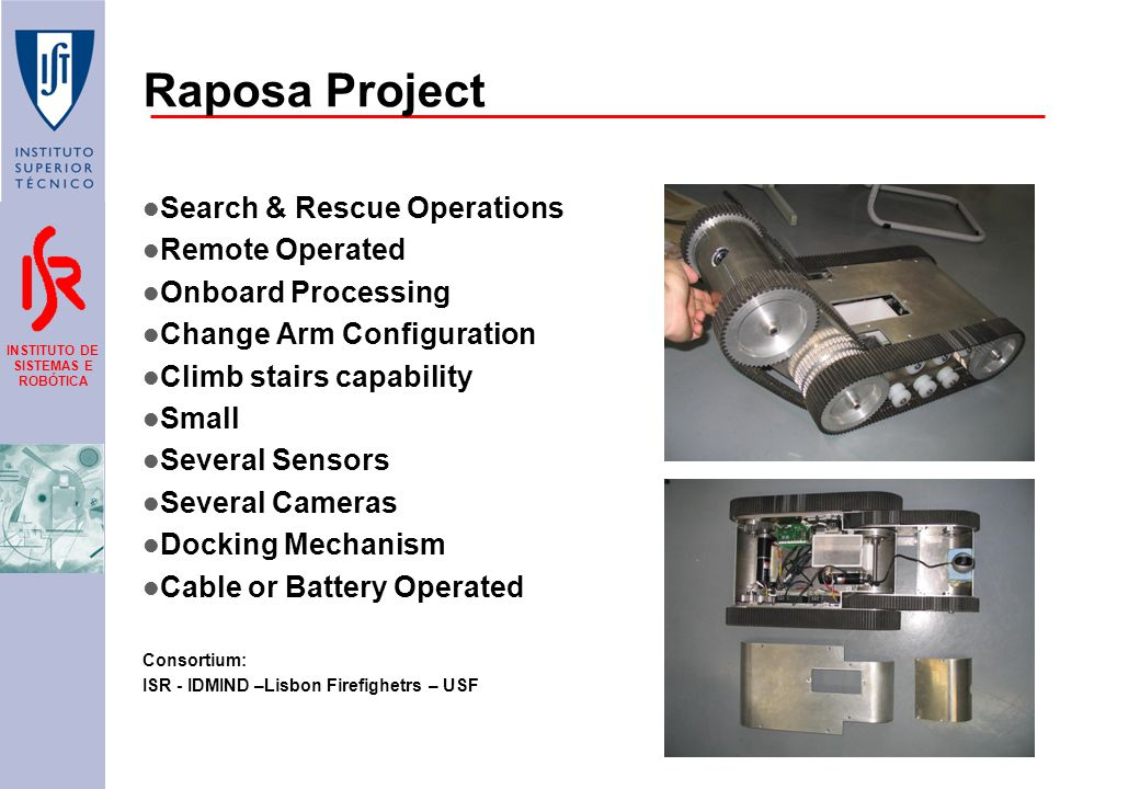 INSTITUTO DE SISTEMAS E ROBÓTICA Raposa Project Search & Rescue Operations Remote Operated Onboard Processing Change Arm Configuration Climb stairs capability Small Several Sensors Several Cameras Docking Mechanism Cable or Battery Operated Consortium: ISR - IDMIND –Lisbon Firefighetrs – USF