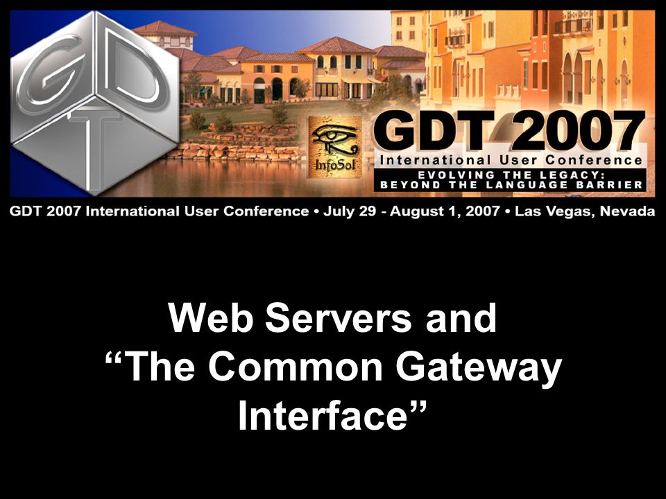 Presentation Title Here Presenters Name Here GDT 2007 International User Conference: Evolving the Legacy July 29 – August 1 Lake Las Vegas, Nevada Topics to Cover What is CGI.