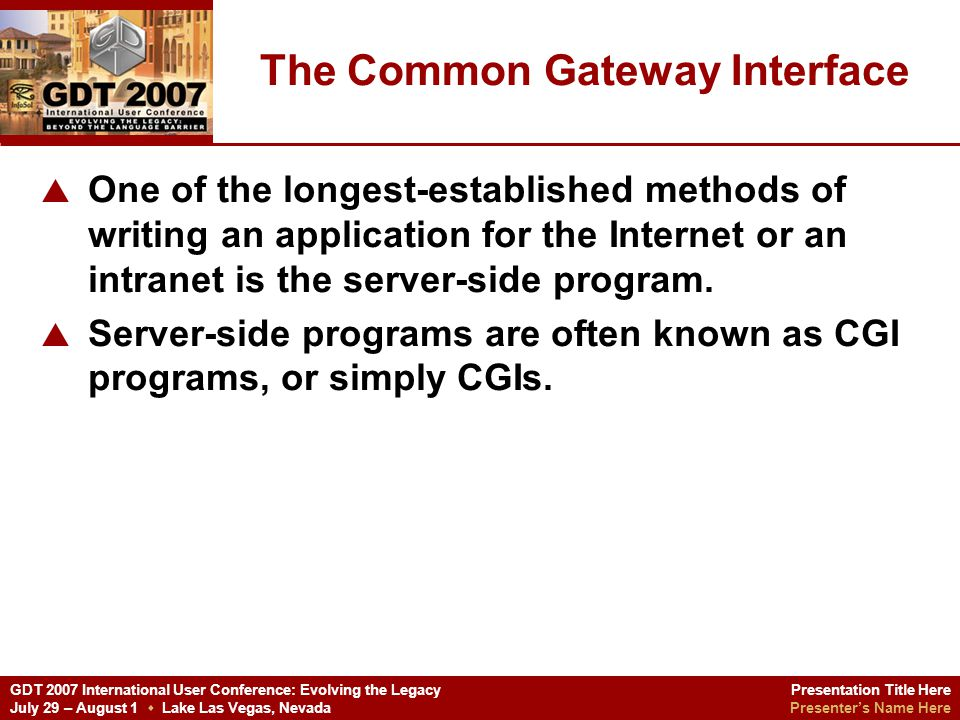 Presentation Title Here Presenters Name Here GDT 2007 International User Conference: Evolving the Legacy July 29 – August 1 Lake Las Vegas, Nevada How to create a CGI program Net Express contains all the tools you need to create CGI-based applications in COBOL.