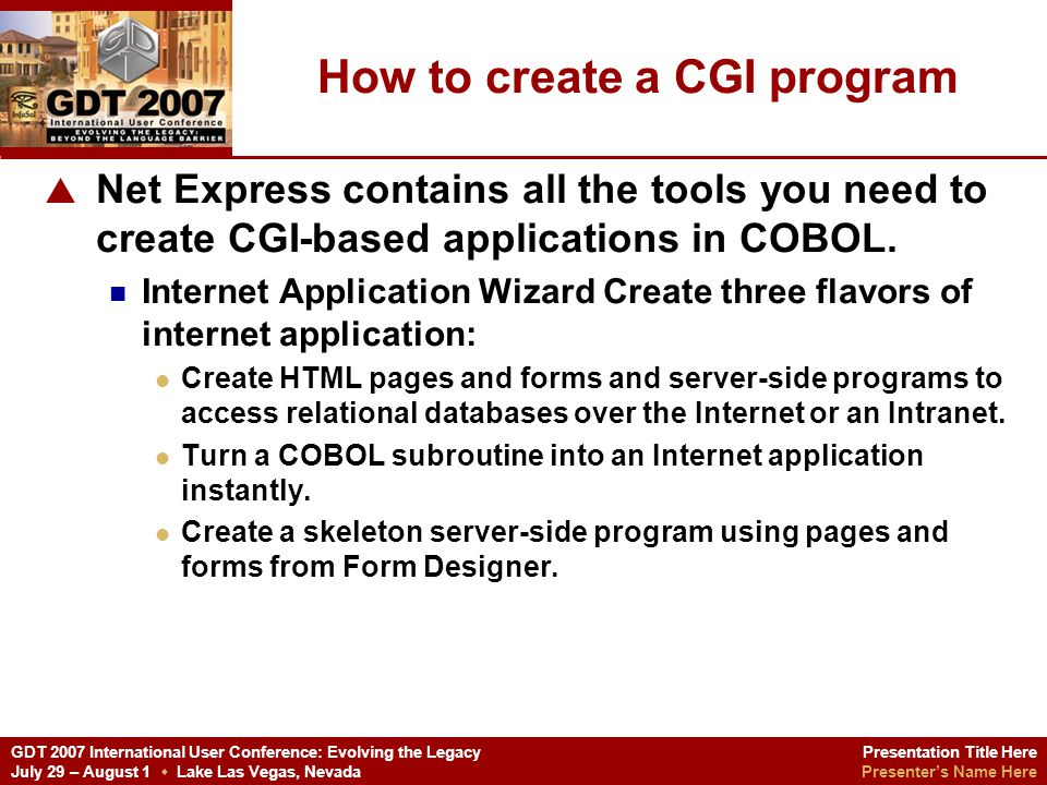 Presentation Title Here Presenters Name Here GDT 2007 International User Conference: Evolving the Legacy July 29 – August 1 Lake Las Vegas, Nevada Internet Application Wizard Reduces the amount of effort involved in creating server-side programs and associated HTML forms.