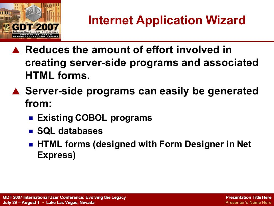 Presentation Title Here Presenters Name Here GDT 2007 International User Conference: Evolving the Legacy July 29 – August 1 Lake Las Vegas, Nevada The Demonstration Copy the IISSUBJOB2_INPUT.htm from the \ICOM\WebBatchExecution folder to the \INETPUB\WWWROOT\gdttc folder Copy the IISSUBJOB2_SERVER.exe from the \ICOM\WebBatchExecution\Debug folder to the \INETPUB\WWWROOT\gdttc\cgi-bin folder Bring up the GDT environment.