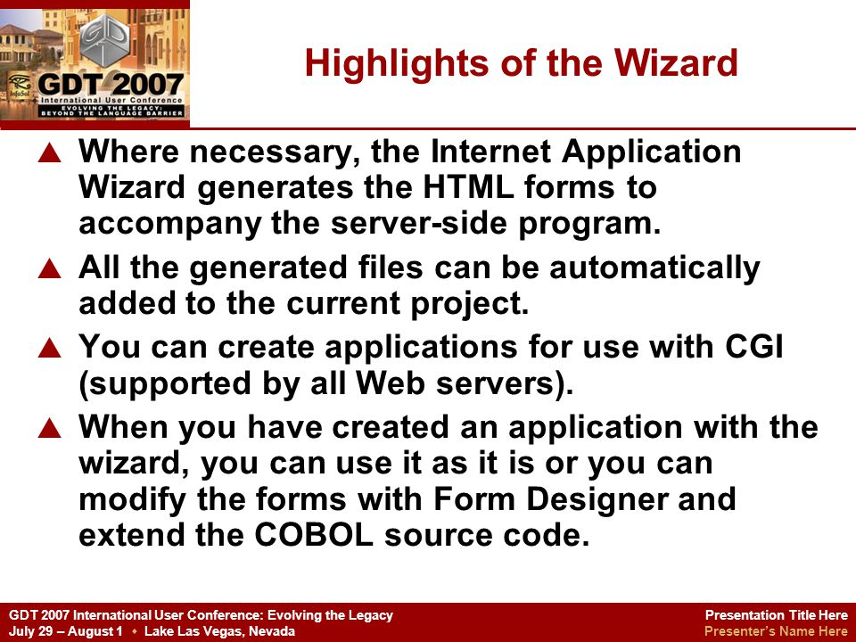 Presentation Title Here Presenters Name Here GDT 2007 International User Conference: Evolving the Legacy July 29 – August 1 Lake Las Vegas, Nevada The Demonstration Create a new Internet Application project via the Micro Focus Net Express IDE (NE 4.0)